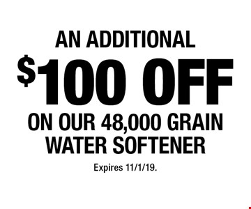 An additional $100 off on our 48,000 grain water softener. Expires 11/1/19.