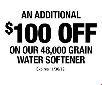 An additional $100 off on our 48,000 grain water softener. Expires 11/30/19.