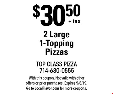 $30.50 + tax. 2 Large 1-Topping Pizzas. With this coupon. Not valid with other offers or prior purchases. Expires 9/6/19. Go to LocalFlavor.com for more coupons.