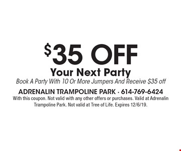 $35 OFF Your Next Party Book A Party With 10 Or More Jumpers And Receive $35 off. With this coupon. Not valid with any other offers or purchases. Valid at Adrenalin Trampoline Park. Not valid at Tree of Life. Expires 12/6/19.