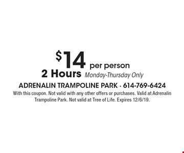 $14 per person 2 Hours Monday-Thursday Only. With this coupon. Not valid with any other offers or purchases. Valid at Adrenalin Trampoline Park. Not valid at Tree of Life. Expires 12/6/19.