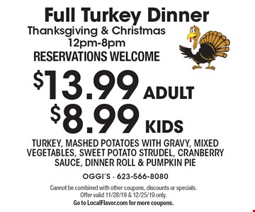 Full Turkey Dinner$13.99 ADULT $8.99 KIDS Thanksgiving & Christmas 12pm-8pm RESERVATIONS WELCOME. TURKEY, MASHED POTATOES WITH GRAVY, MIXED VEGETABLES, SWEET POTATO STRUDEL, CRANBERRY SAUCE, DINNER ROLL & PUMPKIN PIE. Cannot be combined with other coupons, discounts or specials. Offer valid 11/28/19 & 12/25/19 only.Go to LocalFlavor.com for more coupons.