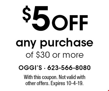 $5 off any purchase of $30 or more. With this coupon. Not valid with other offers. Expires 10-4-19.