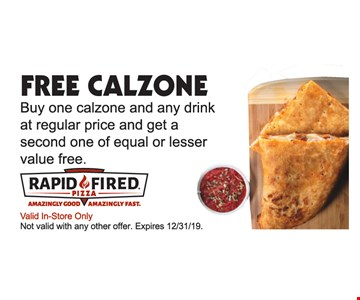 Free Calzone. Buy one calzone at regular price and get a second one of equal or lesser value free.Valid In-Store Only. Not valid with any other offer. Expires 12/31/19.