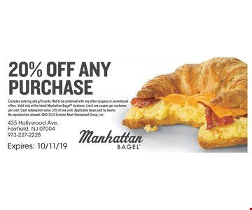 20% Off any purchase. Excludes catering and gift cards. Not to be combined with any other coupons or promotional offers. Valid only at the listed Manhattan Bagel locations. Limit one coupon per customer per visit. Cash redemption value 1/20 of one cent. Applicable taxes paid by bearer. No reproduction allowed.  2019 Einstein Noah Restaurant Group, Inc. Expires 10/11/19