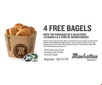 4 Free bagels with the purchase of a value pack (13 bagels & 2 tubs of cream cheese). Additional charge for gourmet bagels. Not to be combined with any other coupons or promotional offers. Valid only at the listed Manhattan Bagel locations. Limit one coupon per customer per visit. Cash redemption value 1/20 of one cent. Applicable taxes paid by bearer. No reproduction allowed. 2019 Einstein Noah Restaurant Group, Inc. Expires10/11/19