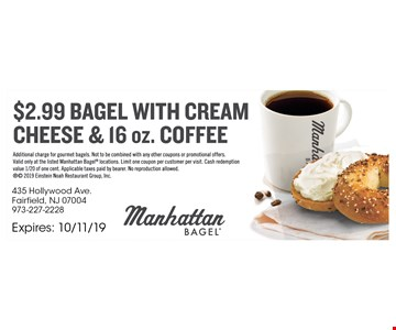 $2.99 Bagel with cream cheese & 16 oz. Coffee. Additional charge for gourmet bagels. Not to be combined with any other coupons or promotional offers. Valid only at the listed Manhattan Bagel locations. Limit one coupon per customer per visit. Cash redemption value 1/20 of one cent. Applicable taxes paid by bearer. No reproduction allowed.  2019 Einstein Noah Restaurant Group, Inc. Expires10/11/19