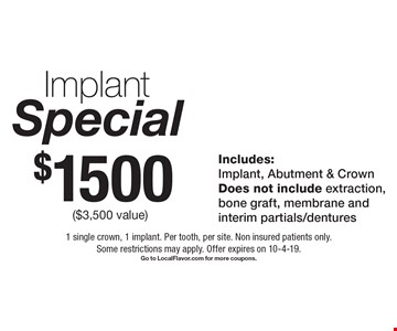 Special $1500 Implant ($3,500 value)Includes: Implant, Abutment & Crown Does not include extraction,bone graft, membrane and interim partials/dentures . 1 single crown, 1 implant. Per tooth, per site. Non insured patients only. Some restrictions may apply. Offer expires on 10-4-19.Go to LocalFlavor.com for more coupons.