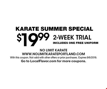 Karate Summer Special - $19.99 2-WEEK TRIAL INCLUDES ONE Free Uniform. With this coupon. Not valid with other offers or prior purchases. Expires 9/6/2019. Go to LocalFlavor.com for more coupons.