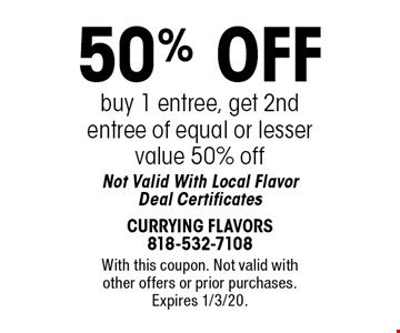50% OFF buy 1 entree, get 2nd entree of equal or lesser value 50% off. Not Valid With Local Flavor Deal Certificates. With this coupon. Not valid with other offers or prior purchases. Expires 1/3/20.