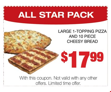 ALL STAR PACK. Large 1-topping pizza and 10 piece cheesy bread $17.99. With this coupon. Not valid with any other offers. Limited time offer.