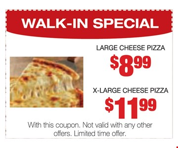 WALK-IN SPECIAL. Large cheese pizza $8.99. X-Large cheese pizza $11.99. With this coupon. Not valid with any other offers. Limited time offer.