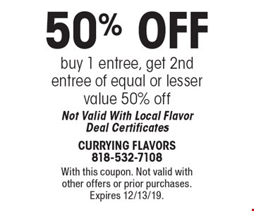 50% OFF buy 1 entree, get 2nd entree of equal or lesser value 50% off. Not Valid With Local Flavor Deal Certificates. With this coupon. Not valid with other offers or prior purchases. Expires 12/13/19.