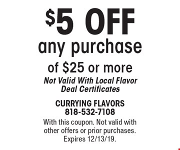 $5 OFF any purchase of $25 or more. Not Valid With Local Flavor Deal Certificates. With this coupon. Not valid with other offers or prior purchases. Expires 12/13/19.