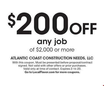 $200 off any job of $2,000 or more. With this coupon. Must be presented before proposal/contract signed. Not valid with other offers or prior purchases. Valid only at time of contact. Expires 2-14-20. Go to LocalFlavor.com for more coupons.