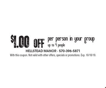 $1.00 Off per person in your group up to 4 people. With this coupon. Not valid with other offers, specials or promotions. Exp. 10/18/19.