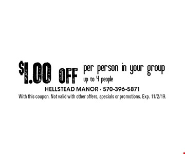 $1.00 Off per person in your group up to 4 people. With this coupon. Not valid with other offers, specials or promotions. Exp. 11/2/19.