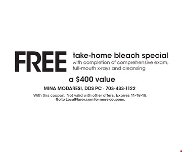 FREE take-home bleach special with completion of comprehensive exam, full-mouth x-rays and cleansing. A $400 value. With this coupon. Not valid with other offers. Expires 11-18-19. Go to LocalFlavor.com for more coupons.