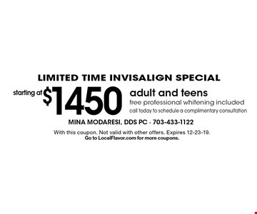 LIMITED TIME INVISALIGN SPECIAL. Starting at $1450 adult and teens free professional whitening included. Call today to schedule a complimentary consultation. With this coupon. Not valid with other offers. Expires 12-23-19. Go to LocalFlavor.com for more coupons.