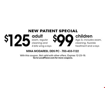 NEW PATIENT SPECIAL. $99 children Age 3+ includes exam, cleaning, fluoride treatment and x-rays. $125 adult exam, regular cleaning and 4 bite wing x-rays. $125 adult exam, regular cleaning and 4 bite wing x-rays. With this coupon. Not valid with other offers. Expires 12-23-19. Go to LocalFlavor.com for more coupons.