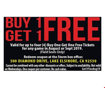 Buy 1 Get 1 Free. Valid for up to four(4) Buy one get one free tickets for any game in August or Sept. 2019.(field seats only) Redeem coupon at the Storm box Office: 500 Diamond Drive, Lake Elsinore, CA 92530. Cannot be combined with any other discounts or offers. Subject to availability. Not valid on Wednesdays. One coupon per customer. No cash value. Get1FreeAug19.