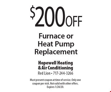 $200 OFF Furnace or Heat Pump Replacement. Must present coupon at time of service. Only one coupon per visit. Not valid with other offers. Expires 1/24/20.