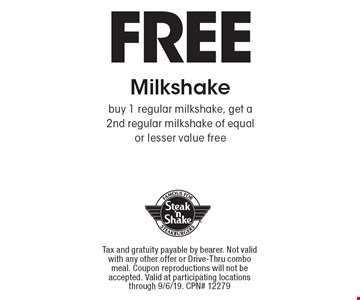 Free Milkshake. Buy 1 regular milkshake, get a 2nd regular milkshake of equalor lesser value free. Tax and gratuity payable by bearer. Not valid with any other offer or Drive-Thru combo meal. Coupon reproductions will not be accepted. Valid at participating locations through 9/6/19. CPN# 12279