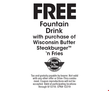 Free Fountain Drink with purchase of Wisconsin Butter Steakburger 'n Fries. Tax and gratuity payable by bearer. Not valid with any other offer or Drive-Thru combo meal. Coupon reproductions will not be accepted. Valid at participating locations through 9/13/19. Cpn# 12219