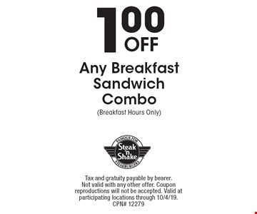 1.00 Off Any Breakfast Sandwich Combo (Breakfast Hours Only). Tax and gratuity payable by bearer. Not valid with any other offer. Coupon reproductions will not be accepted. Valid at participating locations through 10/4/19. CPN# 12279