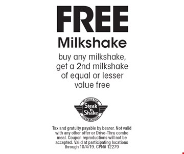 Free Milkshake. Buy any milkshake, get a 2nd milkshake of equal or lesser value free. Tax and gratuity payable by bearer. Not valid with any other offer or Drive-Thru combo meal. Coupon reproductions will not be accepted. Valid at participating locations through 10/4/19. CPN# 12279