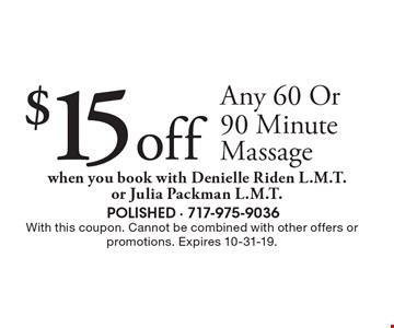 $15 off Any 60 Or 90 Minute Massage. When you book with Denielle Riden L.M.T. or Julia Packman L.M.T.. With this coupon. Cannot be combined with other offers or promotions. Expires 10-31-19.
