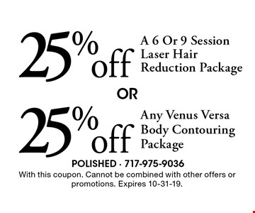25% off Any Venus Versa Body Contouring Package OR 25% off A 6 Or 9 Session Laser Hair Reduction Package.  With this coupon. Cannot be combined with other offers or promotions. Expires 10-31-19.