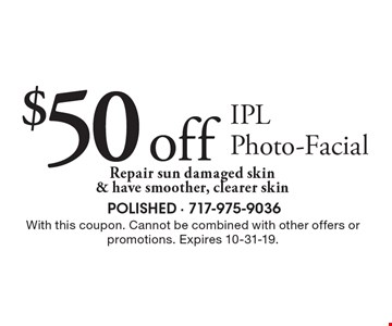 $50 off IPL Photo-Facial. Repair sun damaged skin & have smoother, clearer skin. With this coupon. Cannot be combined with other offers or promotions. Expires 10-31-19.