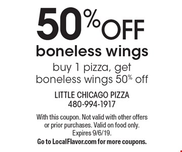 50% OFF boneless wings. Buy 1 pizza, get boneless wings 50% off. With this coupon. Not valid with other offers or prior purchases. Valid on food only. Expires 9/6/19. Go to LocalFlavor.com for more coupons.