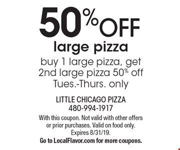 50% OFF large pizza - buy 1 large pizza, get 2nd large pizza 50% off - Tues.-Thurs. only. With this coupon. Not valid with other offers or prior purchases. Valid on food only. Expires 8/31/19. Go to LocalFlavor.com for more coupons.