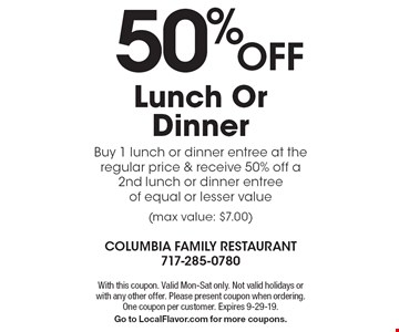 50%OFF Lunch Or Dinner Buy 1 lunch or dinner entree at the regular price & receive 50% off a 2nd lunch or dinner entree of equal or lesser value (max value: $7.00). With this coupon. Valid Mon-Sat only. Not valid holidays or with any other offer. Please present coupon when ordering. One coupon per customer. Expires 9-29-19.Go to LocalFlavor.com for more coupons.