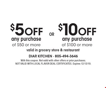 $5 OFF any purchase of $50 or more. $10 OFF any purchase of $100 or more. . valid in grocery store & restaurant. With this coupon. Not valid with other offers or prior purchases. NOT VALID WITH LOCAL FLAVOR DEAL CERTIFICATES. Expires 12/13/19.