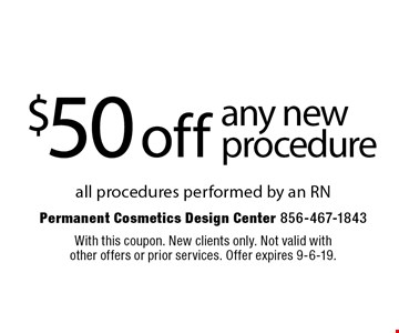 $50 off any new procedure all procedures performed by an RN. With this coupon. New clients only. Not valid with other offers or prior services. Offer expires 9-6-19.