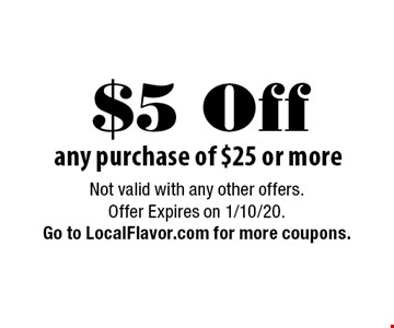 $5 Off any purchase of $25 or more. Not valid with any other offers.Offer Expires on 1/10/20. Go to LocalFlavor.com for more coupons.