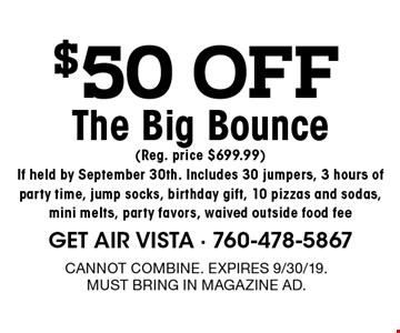 $50 off The Big Bounce(Reg. price $699.99) If held by September 30th. Includes 30 jumpers, 3 hours of party time, jump socks, birthday gift, 10 pizzas and sodas, mini melts, party favors, waived outside food fee. Cannot combine. expires 9/30/19. Must bring in magazine ad.