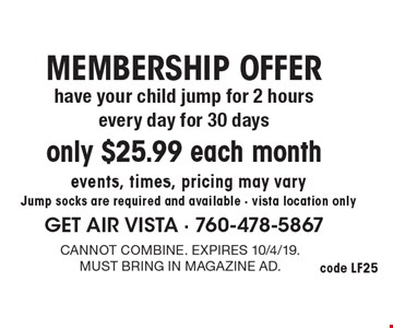 MEMBERSHIP OFFER only $25.99 each month have your child jump for 2 hours every day for 30 days events, times, pricing may vary. Jump socks are required and available - vista location only. Cannot combine. Expires 10/4/19. Must bring in magazine ad.