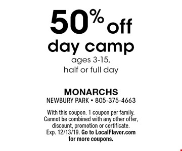 50% off day camp ages 3-15, half or full day . With this coupon. 1 coupon per family. Cannot be combined with any other offer, discount, promotion or certificate. Exp. 12/13/19. Go to LocalFlavor.com for more coupons.