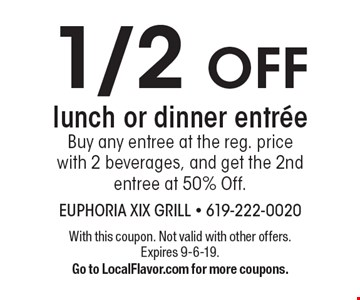1/2 OFF lunch or dinner entree Buy any entree at the reg. price with 2 beverages, and get the 2nd entree at 50% Off. With this coupon. Not valid with other offers. Expires 9-6-19. Go to LocalFlavor.com for more coupons.