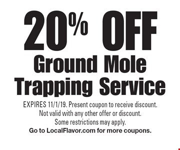 20% off Ground Mole Trapping Service. EXPIRES 11/1/19. Present coupon to receive discount. Not valid with any other offer or discount. Some restrictions may apply. Go to LocalFlavor.com for more coupons.