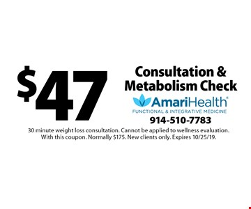 $47 Consultation & Metabolism Check. 30 minute weight loss consultation. Cannot be applied to wellness evaluation. With this coupon. Normally $175. New clients only. Expires 10/25/19.