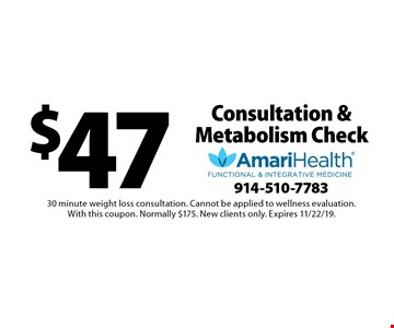 $47 Consultation & Metabolism Check. 30 minute weight loss consultation. Cannot be applied to wellness evaluation. With this coupon. Normally $175. New clients only. Expires 11/22/19.