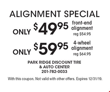 Only $49.95 front-end alignment (reg $54.95) or $59.95 4-wheel alignment (reg $64.95). With this coupon. Not valid with other offers. Expires 12/31/19.