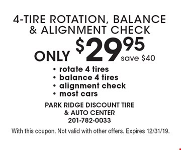Only $29.95 4-Tire Rotation, Balance & Alignment Check, save $40- rotate 4 tires - balance 4 tires - alignment check - most cars. With this coupon. Not valid with other offers. Expires 12/31/19.