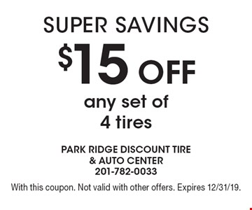 $15 off any set of 4 tires. With this coupon. Not valid with other offers. Expires 12/31/19.