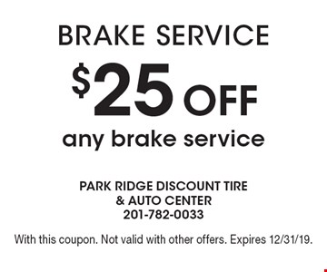 $25 off any brake service. With this coupon. Not valid with other offers. Expires 12/31/19.